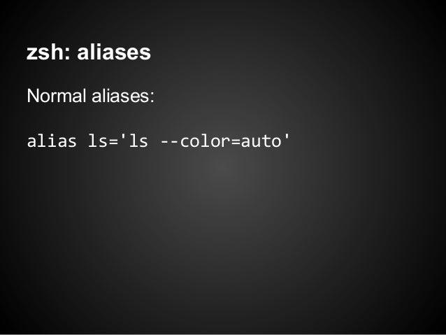 zsh: aliasesNormal aliases:alias ls=ls --color=auto
