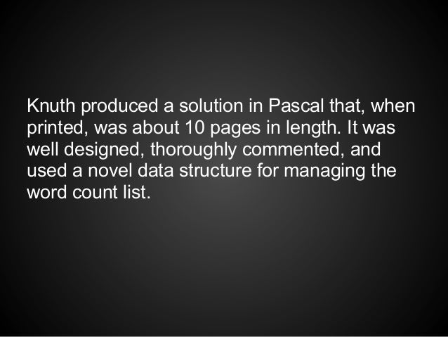 Knuth produced a solution in Pascal that, whenprinted, was about 10 pages in length. It waswell designed, thoroughly comme...
