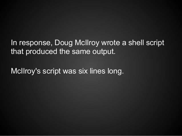 In response, Doug McIlroy wrote a shell scriptthat produced the same output.McIlroys script was six lines long.