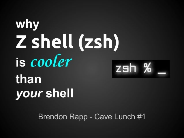 whyZ shell (zsh)is coolerthanyour shell   Brendon Rapp - Cave Lunch #1