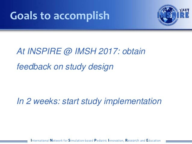 At INSPIRE @ IMSH 2017: obtain feedback on study design In 2 weeks: start study implementation International Network for S...