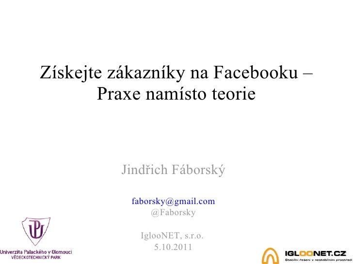 Získejte zákazníky na Facebooku – Praxe namísto teorie Jindřich Fáborský [email_address] @Faborsky IglooNET, s.r.o.  5.10....