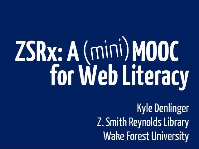 Kyle DenlingerZ. Smith Reynolds LibraryWake Forest UniversityZSRx:A MOOCforWebLiteracy