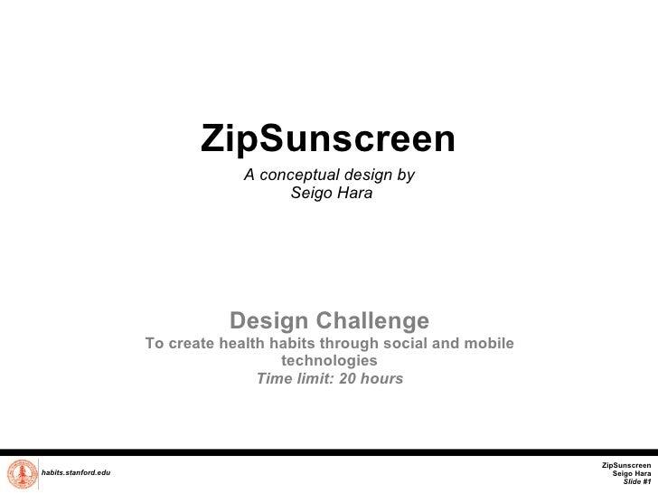ZipSunscreen A conceptual design by  Seigo Hara habits.stanford.edu   Design Challenge To create health habits through soc...
