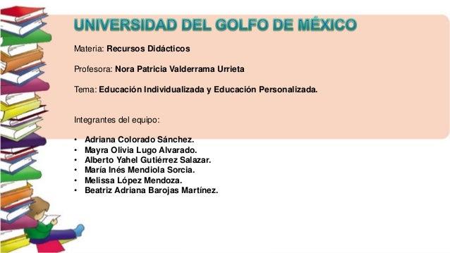 Materia: Recursos Didácticos Profesora: Nora Patricia Valderrama Urrieta Tema: Educación Individualizada y Educación Perso...