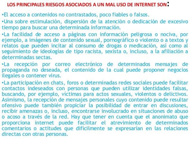 LOS PRINCIPALES RIESGOS ASOCIADOS A UN MAL USO DE INTERNET SON: •El acceso a contenidos no contrastados, poco fiables o fa...