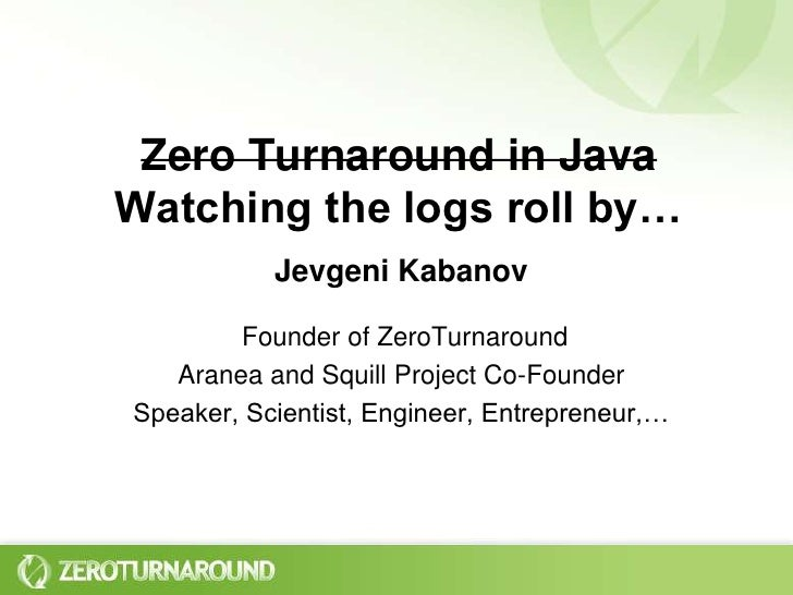 Zero Turnaround in JavaWatching the logs roll by…<br />Jevgeni KabanovFounder of ZeroTurnaround<br />Aranea and Squill Pro...