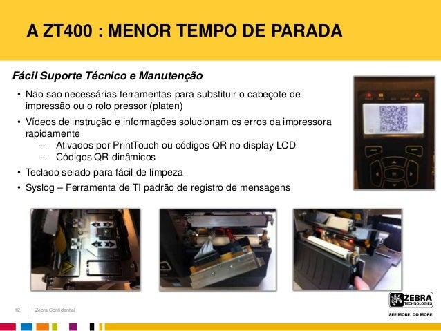 Zebra Confidential A ZT400 : MENOR TEMPO DE PARADA Fácil Suporte Técnico e Manutenção • Não são necessárias ferramentas pa...