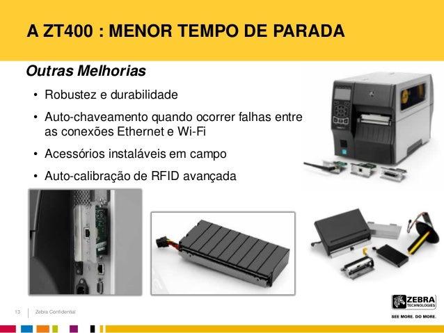 Zebra Confidential A ZT400 : MENOR TEMPO DE PARADA 13 Outras Melhorias • Robustez e durabilidade • Auto-chaveamento quando...
