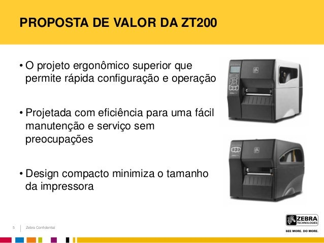 Zebra Confidential PROPOSTA DE VALOR DA ZT200 • O projeto ergonômico superior que permite rápida configuração e operação •...
