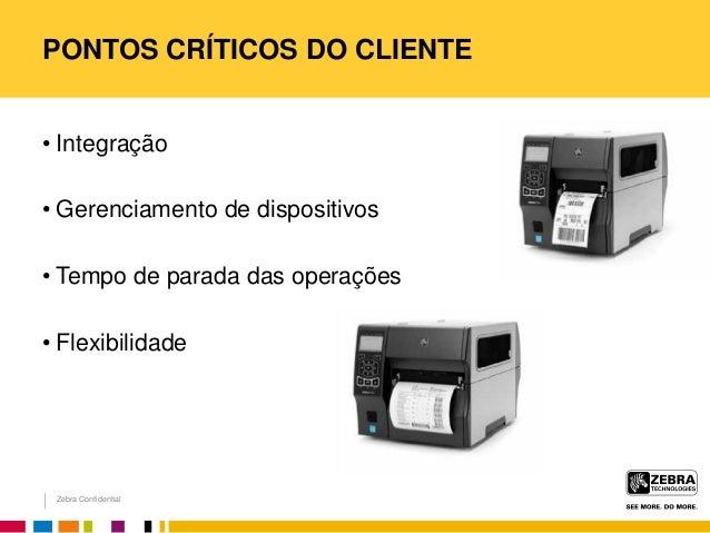 Zebra Confidential PONTOS CRÍTICOS DO CLIENTE • Integração • Gerenciamento de dispositivos • Tempo de parada das operações...
