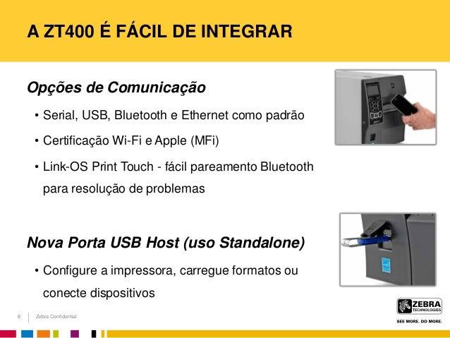Zebra Confidential A ZT400 É FÁCIL DE INTEGRAR Opções de Comunicação • Serial, USB, Bluetooth e Ethernet como padrão • Cer...