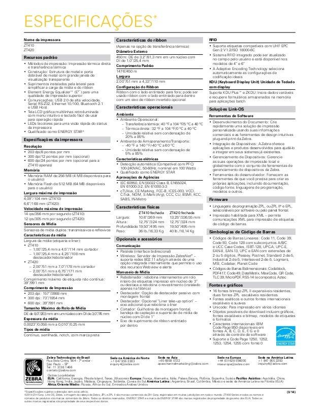 ESPECIFICAÇÕES* Nome da impressora ZT410 ZT420 Recursos padrão •Métodos de impressão: Impressão térmica direta e transfer...