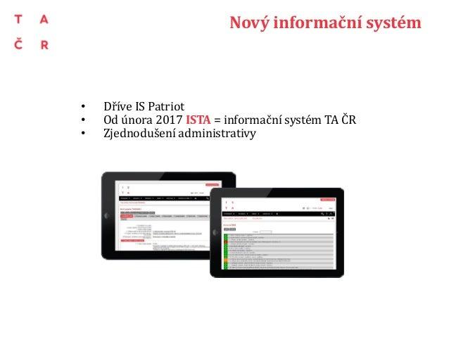 Nový informační systém • Dříve IS Patriot • Od února 2017 ISTA = informační systém TA ČR • Zjednodušení administrativy