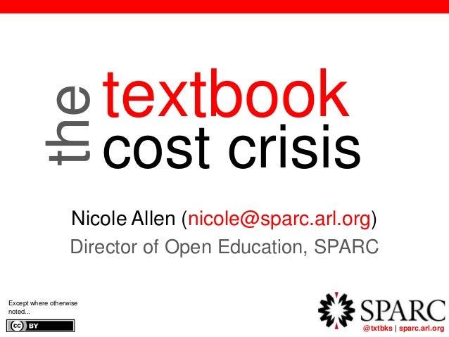 @txtbks | sparc.arl.org textbook cost crisis Nicole Allen (nicole@sparc.arl.org) Director of Open Education, SPARC Except ...