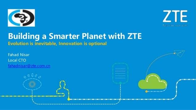 Fahad Nisar Local CTO fahadnisar@zte.com.cn Evolution is inevitable, Innovation is optional Building a Smarter Planet with...