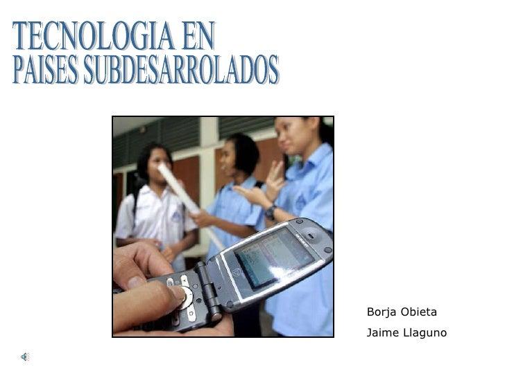 TECNOLOGIA EN PAISES SUBDESARROLADOS Borja Obieta Jaime Llaguno