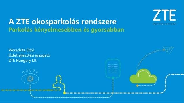 Werschitz Ottó Üzletfejlesztési igazgató ZTE Hungary kft. Parkolás kényelmesebben és gyorsabban A ZTE okosparkolás rendsze...