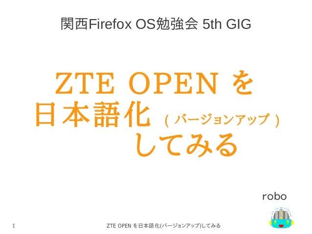 関西Firefox OS勉強会 5th GIG  ZTE OPEN を 日本語化 ( バージョンアップ ) してみる robo 1  ZTE OPEN を日本語化(バージョンアップ)してみる