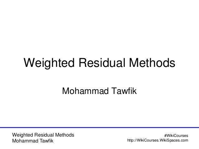 Weighted Residual Methods Mohammad Tawfik #WikiCourses http://WikiCourses.WikiSpaces.com Weighted Residual Methods Mohamma...
