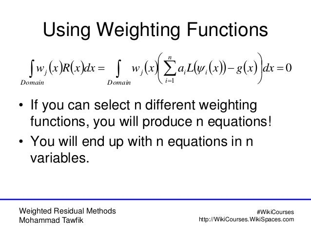 Weighted Residual Methods Mohammad Tawfik #WikiCourses http://WikiCourses.WikiSpaces.com Using Weighting Functions • If yo...