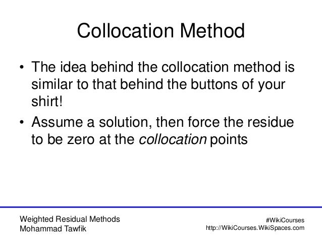 Weighted Residual Methods Mohammad Tawfik #WikiCourses http://WikiCourses.WikiSpaces.com Collocation Method • The idea beh...