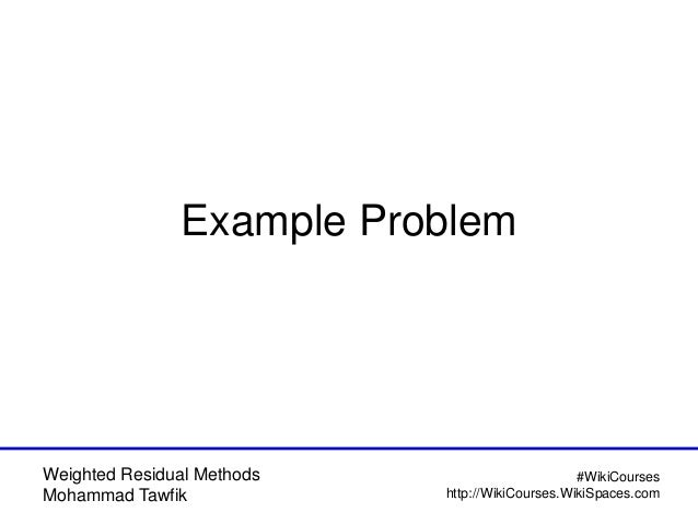 Weighted Residual Methods Mohammad Tawfik #WikiCourses http://WikiCourses.WikiSpaces.com Example Problem