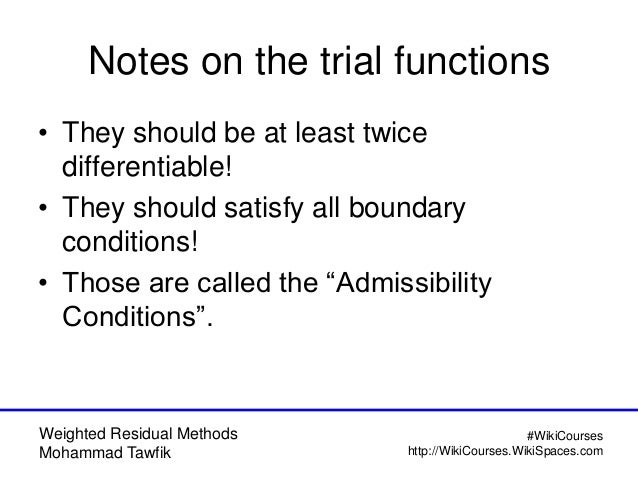 Weighted Residual Methods Mohammad Tawfik #WikiCourses http://WikiCourses.WikiSpaces.com Notes on the trial functions • Th...