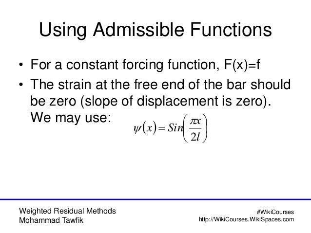 Weighted Residual Methods Mohammad Tawfik #WikiCourses http://WikiCourses.WikiSpaces.com Using Admissible Functions • For ...