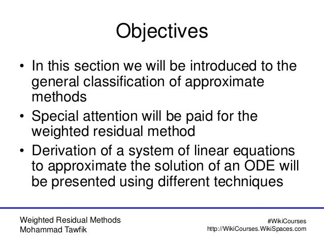 Weighted Residual Methods Mohammad Tawfik #WikiCourses http://WikiCourses.WikiSpaces.com Objectives • In this section we w...