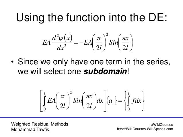 Weighted Residual Methods Mohammad Tawfik #WikiCourses http://WikiCourses.WikiSpaces.com Using the function into the DE: •...