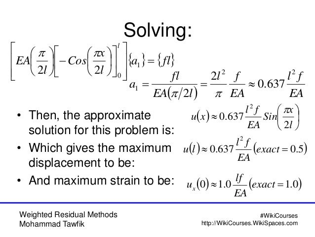 Weighted Residual Methods Mohammad Tawfik #WikiCourses http://WikiCourses.WikiSpaces.com Solving: • Then, the approximate ...