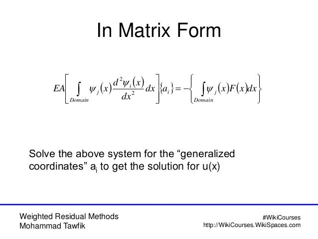 Weighted Residual Methods Mohammad Tawfik #WikiCourses http://WikiCourses.WikiSpaces.com In Matrix Form          ...