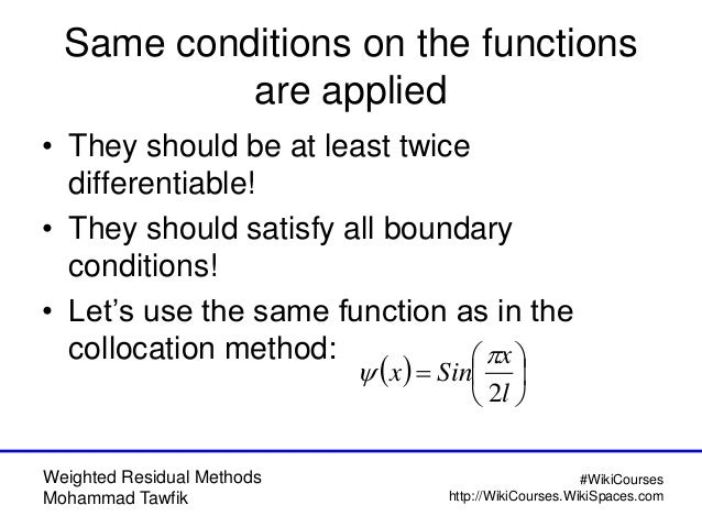 Weighted Residual Methods Mohammad Tawfik #WikiCourses http://WikiCourses.WikiSpaces.com Same conditions on the functions ...