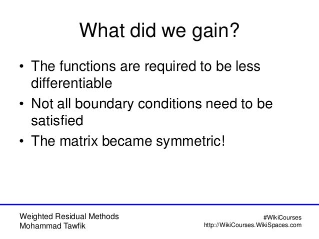 Weighted Residual Methods Mohammad Tawfik #WikiCourses http://WikiCourses.WikiSpaces.com What did we gain? • The functions...