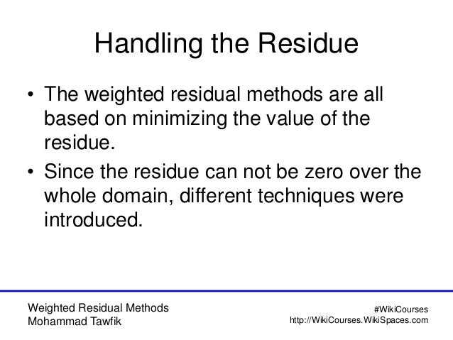 Weighted Residual Methods Mohammad Tawfik #WikiCourses http://WikiCourses.WikiSpaces.com Handling the Residue • The weight...