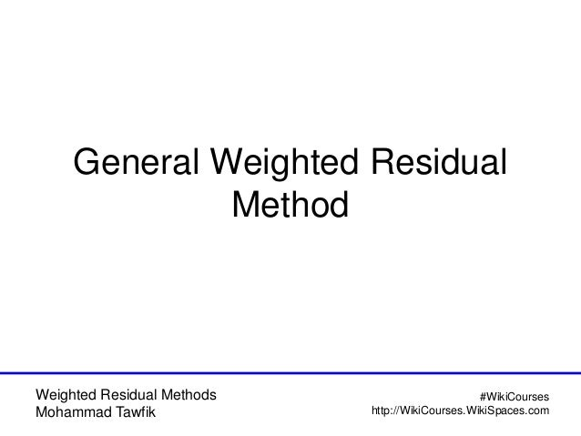Weighted Residual Methods Mohammad Tawfik #WikiCourses http://WikiCourses.WikiSpaces.com General Weighted Residual Method