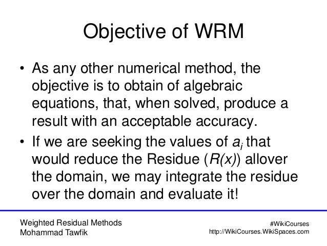 Weighted Residual Methods Mohammad Tawfik #WikiCourses http://WikiCourses.WikiSpaces.com Objective of WRM • As any other n...