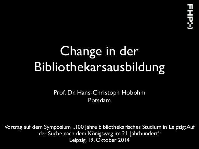 """Change in der Bibliothekarsausbildung Prof. Dr. Hans-Christoph Hobohm Potsdam Vortrag auf dem Symposium """"100 Jahre bibliot..."""