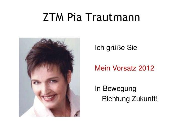 ZTM Pia Trautmann         Ich grüße Sie         Mein Vorsatz 2012         In Bewegung           Richtung Zukunft!