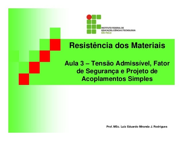 Resistência dos Materiais Aula 3 – Tensão Admissível, Fator de Segurança e Projeto de Acoplamentos Simples Prof. MSc. Luiz...