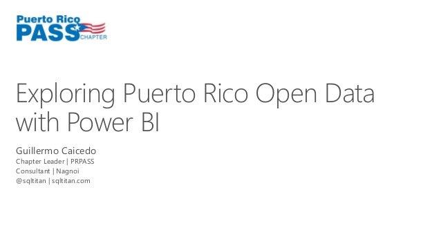 Exploring Puerto Rico Open Data  with Power BI  Guillermo Caicedo  Chapter Leader | PRPASS  Consultant | Nagnoi  @sqltitan...