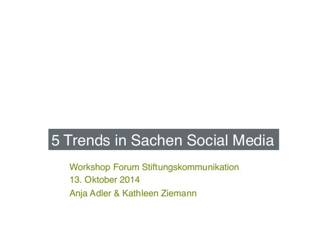 5 Trends in Sachen Social Media!  Workshop Forum Stiftungskommunikation!  13. Oktober 2014!  Anja Adler & Kathleen Ziemann...