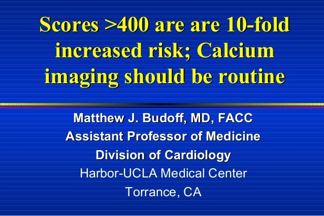 Scores >400 are are 10-foldScores >400 are are 10-fold increased risk; Calciumincreased risk; Calcium imaging should be ro...