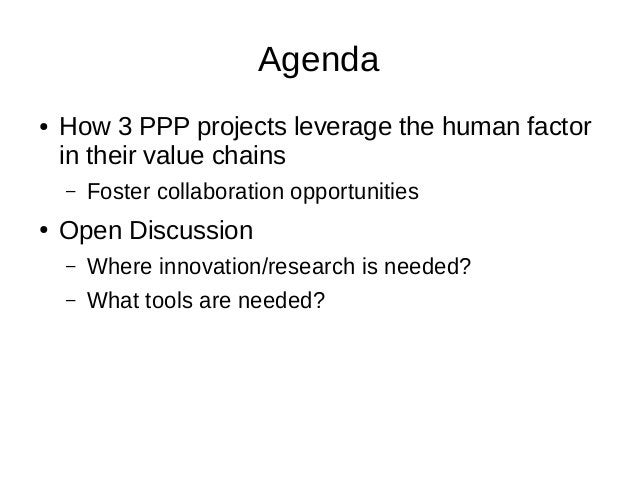 Agenda ● How 3 PPP projects leverage the human factor in their value chains – Foster collaboration opportunities ● Open Di...