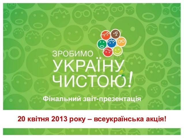 28 квітня 2012 20 квітня 2013 року – всеукраїнська акція! Фінальний звіт-презентація