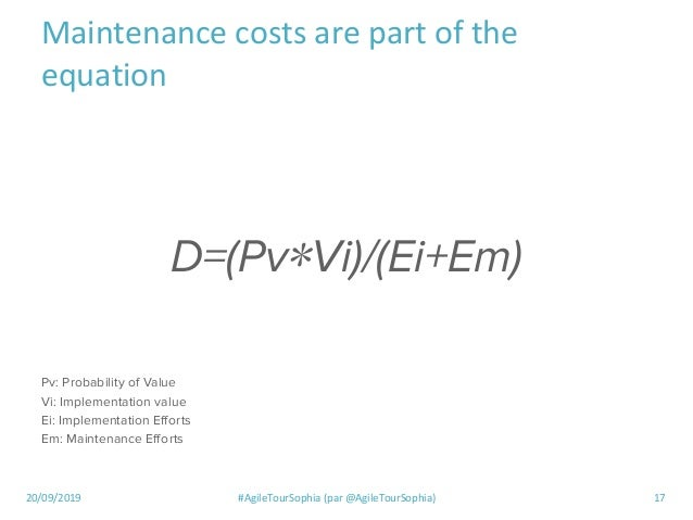 20/09/2019 #AgileTourSophia (par @AgileTourSophia) 17 Maintenance costs are part of the equation D=(Pv∗Vi)/(Ei+Em) Pv: Pro...