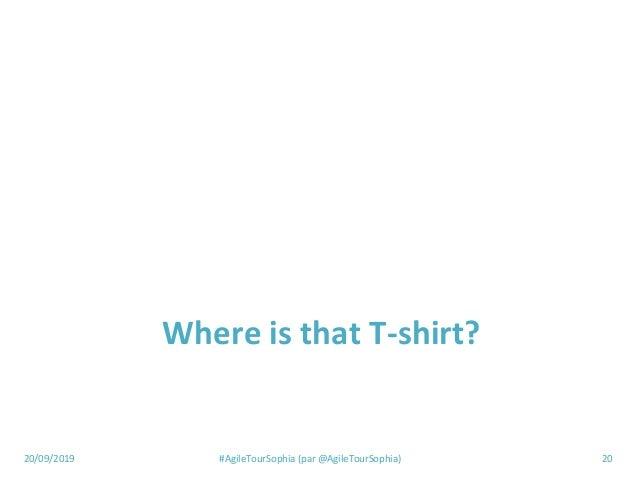 20/09/2019 #AgileTourSophia (par @AgileTourSophia) 20 Where is that T-shirt?