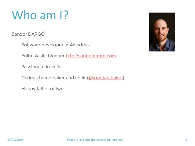 20/09/2019 #AgileTourSophia (par @AgileTourSophia) 4 Who am I? Sándor DARGÓ Software developer in Amadeus Enthusiastic blo...