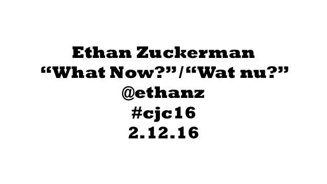 "Ethan Zuckerman ""What Now?""/""Wat nu?"" @ethanz #cjc16 2.12.16"